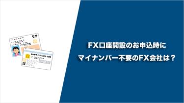 FX口座開設のお申込時にマイナンバー不要のFX会社は?