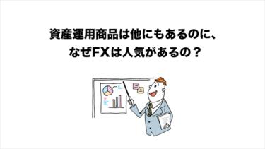 資産運用商品は他にもあるのに、なぜFXは人気があるの?