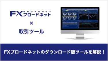 FXブロードネット「ダウンロード版取引ツール」の機能や使い方をご紹介!