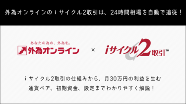 外為オンラインのiサイクル2取引とは?3ヶ月で20万円の利益を生む手法をご紹介!