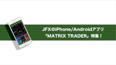 JFXのiPhone/Androidアプリ「Matrix Trader」の機能を詳しくご紹介!