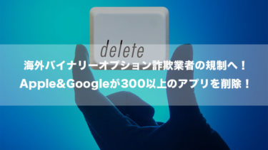 海外バイナリーオプション詐欺業者の規制へ!Apple&Googleが300以上のアプリを削除!