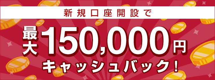 新規口座開設で最大150,000円キャッシュバック!