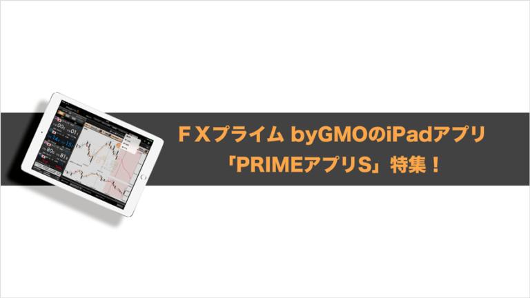 FXプライム byGMOのiPadアプリ「PRIMEアプリS」特集!