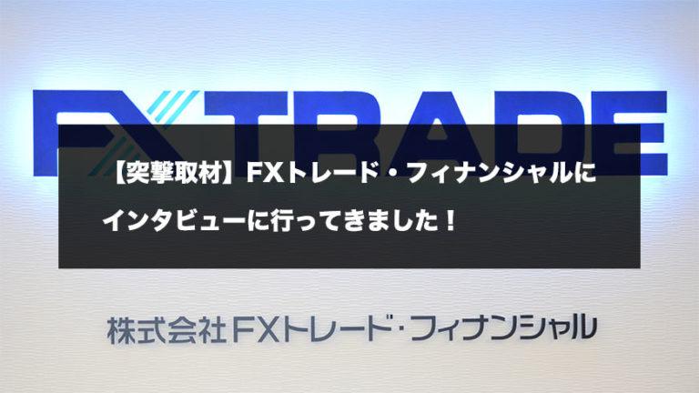 【突撃取材】FXトレード・フィナンシャルにインタビューに行ってきました!