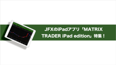 JFXのiPadFXアプリ「Matrix Trader」の機能を詳しくご紹介!