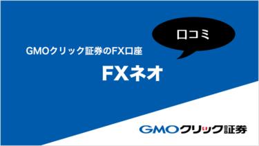 GMOクリック証券 FX口座【FXネオ】の口コミ・評判情報まとめ