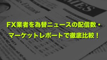 FX業者を為替ニュースの配信数・ マーケットレポートで徹底比較!